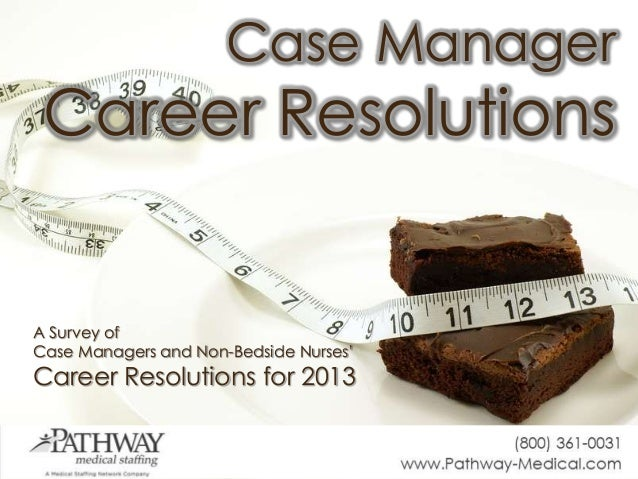 Case ManagerCareer ResolutionsA Survey ofCase Managers and Non-Bedside Nurses'Career Resolutions for 2013