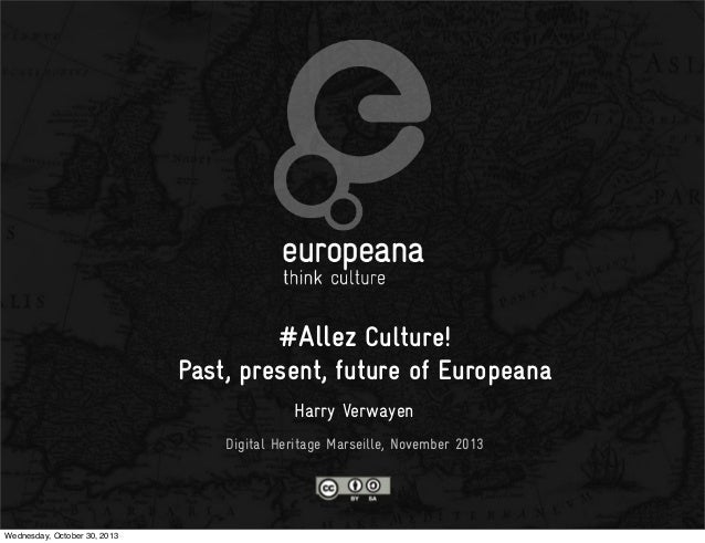 #Allez Culture! Past, present, future of Europeana Harry Verwayen Digital Heritage Marseille, November 2013  Wednesday, Oc...