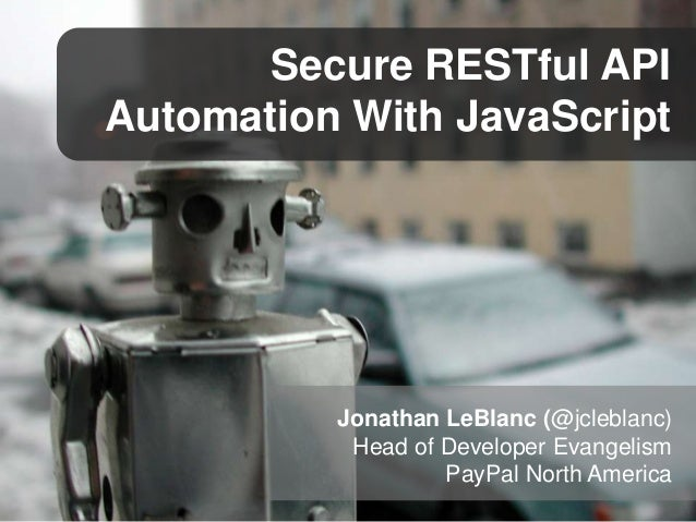 Secure RESTful API Automation With JavaScript  Jonathan LeBlanc (@jcleblanc) Head of Developer Evangelism PayPal North Ame...