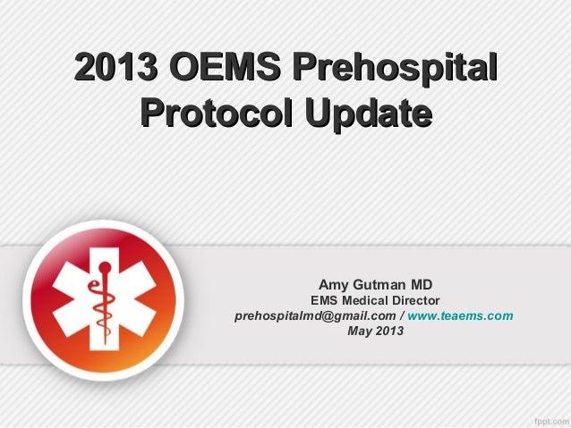 2013 OEMS Prehospital2013 OEMS PrehospitalProtocol UpdateProtocol UpdateAmy Gutman MDEMS Medical Directorprehospitalmd@gma...