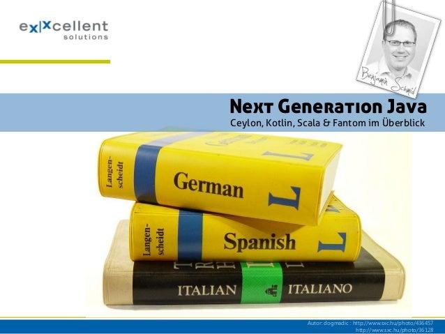 Next Generation Java Ceylon, Kotlin, Scala & Fantom im Überblick  Autor: dogmadic : http://www.sxc.hu/photo/436457 http://...