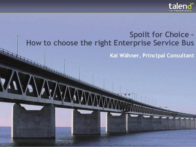 Spoilt for Choice –How to choose the right Enterprise Service Bus                       Kai Wähner, Principal Consultant
