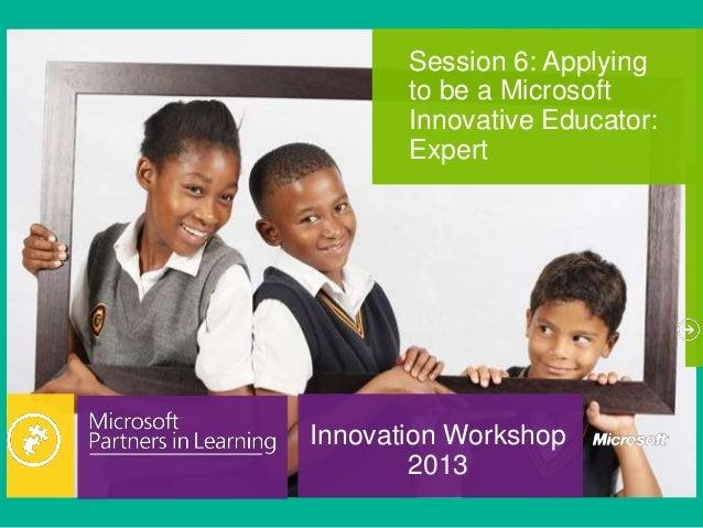 Innovation Workshop2013Session 6: Applyingto be a MicrosoftInnovative Educator:Expert