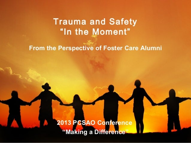 "Trauma and Safety ""In the Moment"" From the Perspective of Foster Care Alumni  2013 PCSAO Conference ""Making a Difference"""