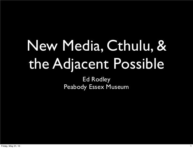 New Media, Cthulu, &the Adjacent PossibleEd RodleyPeabody Essex Museum1Friday, May 31, 13