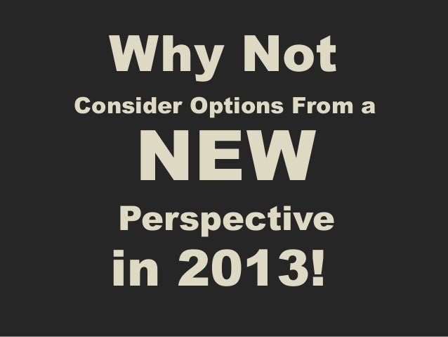 Why NotConsider Options From a    NEW   Perspective  in 2013!