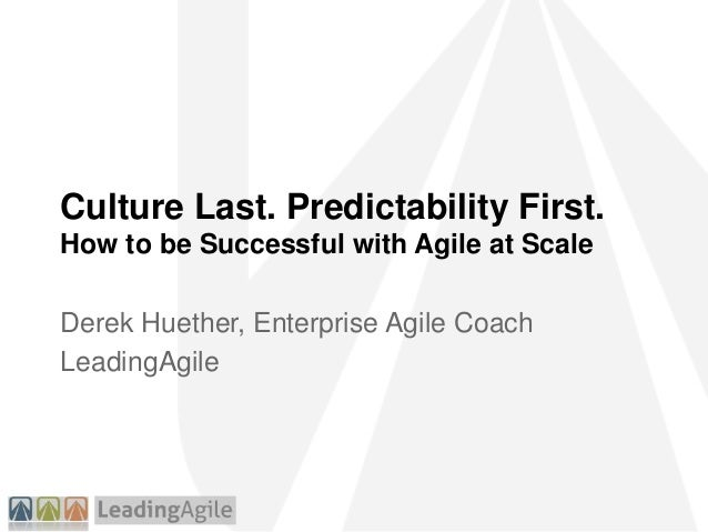 Culture Last. Predictability First. How to be Successful with Agile at Scale Derek Huether, Enterprise Agile Coach Leading...