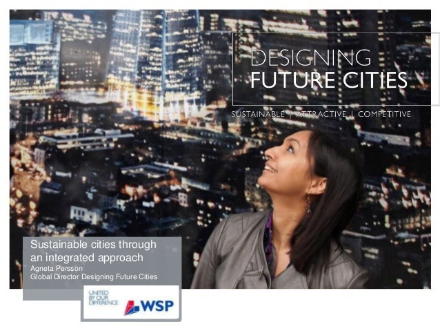 Sustainable cities through an integrated approach Agneta Persson Global Director Designing Future Cities
