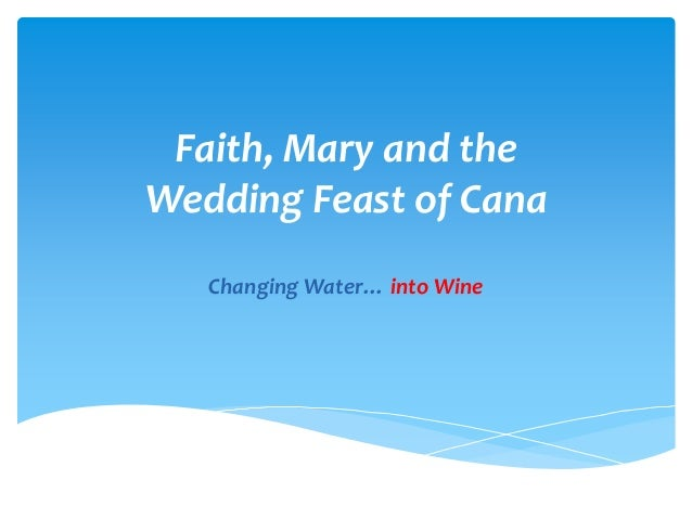 Faith, Mary and theWedding Feast of Cana   Changing Water… into Wine