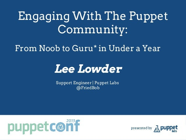 Engaging With The Puppet Community: Lee Lowder Support Engineer | Puppet Labs @FriedBob From Noob to Guru* in Under a Year