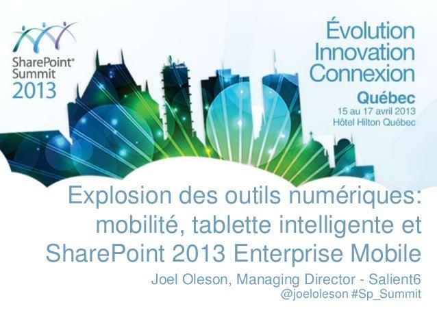 Explosion des outils numériques:    mobilité, tablette intelligente etSharePoint 2013 Enterprise Mobile          Joel Oles...