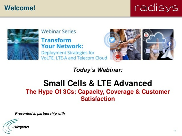 1Welcome!Today's Webinar:Small Cells & LTE AdvancedThe Hype Of 3Cs: Capacity, Coverage & CustomerSatisfactionPresented in ...