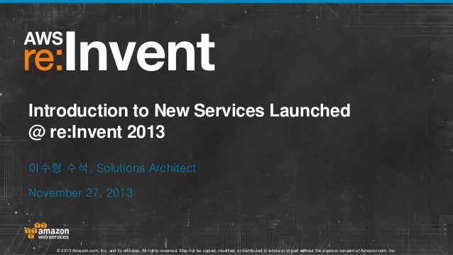 Introduction to New Services Launched @ re:Invent 2013 이수형 수석, Solutions Architect November 27, 2013  © 2013 Amazon.com, I...
