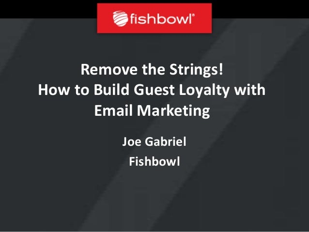 Remove the Strings!How to Build Guest Loyalty with       Email Marketing           Joe Gabriel            Fishbowl
