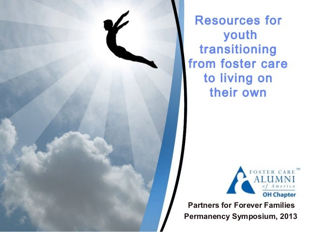 Resources for youth transitioning from foster care to living on their own Partners for Forever Families Permanency Symposi...