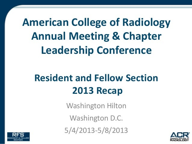 American College of Radiology Annual Meeting & Chapter Leadership Conference Resident and Fellow Section 2013 Recap Washin...