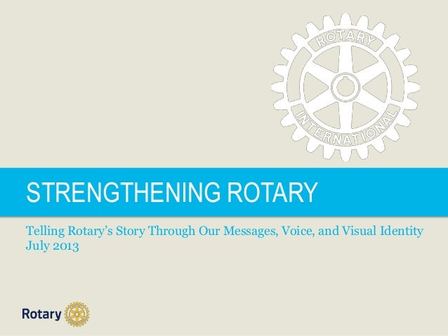 STRENGTHENING ROTARY Telling Rotary's Story Through Our Messages, Voice, and Visual Identity July 2013