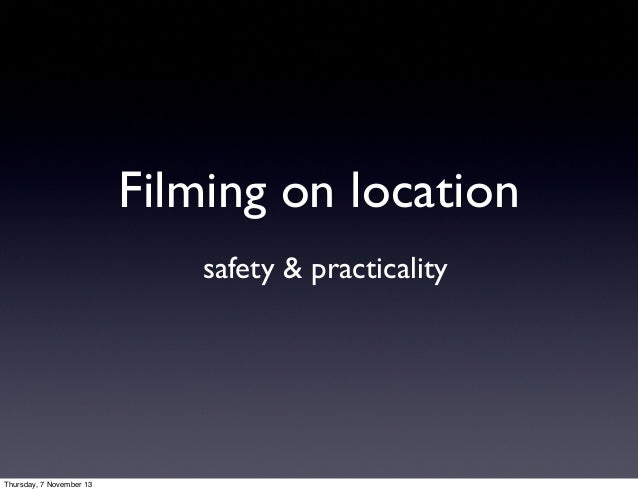 Filming on location safety & practicality  Thursday, 7 November 13