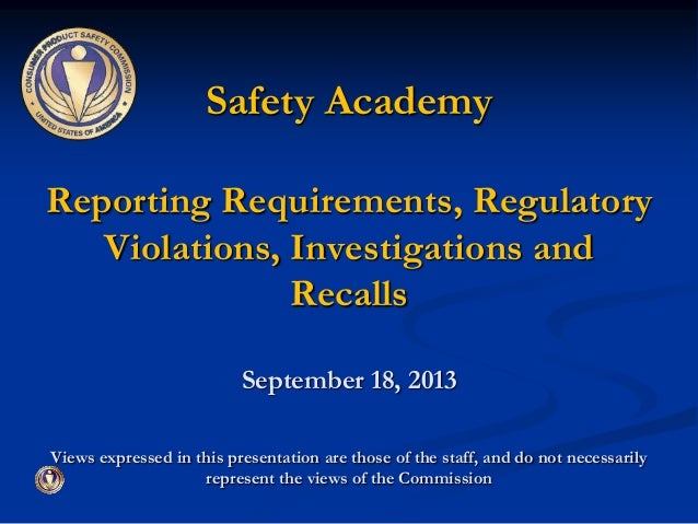 Safety Academy Reporting Requirements, Regulatory Violations, Investigations and Recalls September 18, 2013 Views expresse...