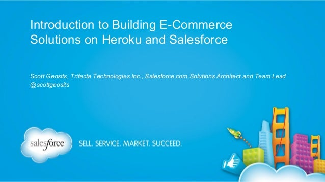 Introduction to Building E-Commerce Solutions on Heroku and Salesforce Scott Geosits, Trifecta Technologies Inc., Salesfor...