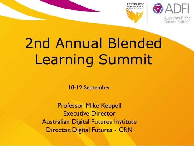 2nd Annual Blended Learning Summit 18-19 September  Professor Mike Keppell  Executive Director   Australian Digital Fut...