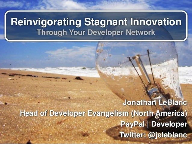 Reinvigorating Stagnant Innovation Through Your Developer Network Jonathan LeBlanc Head of Developer Evangelism (North Ame...
