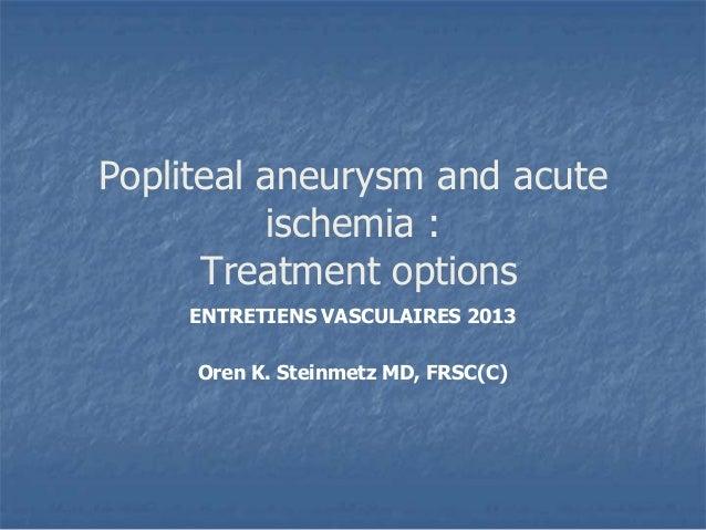 Popliteal aneurysm and acuteischemia :Treatment optionsENTRETIENS VASCULAIRES 2013Oren K. Steinmetz MD, FRSC(C)