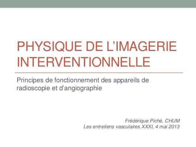 PHYSIQUE DE L'IMAGERIEINTERVENTIONNELLEPrincipes de fonctionnement des appareils deradioscopie et d'angiographieFrédérique...