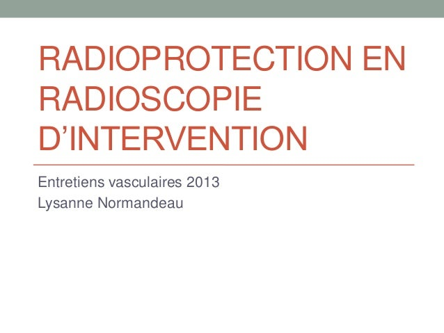 RADIOPROTECTION ENRADIOSCOPIED'INTERVENTIONEntretiens vasculaires 2013Lysanne Normandeau