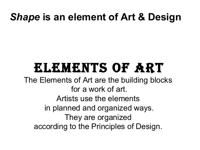Shape is an element of Art & Design    ElEmEnts of Art  The Elements of Art are the building blocks                for a w...