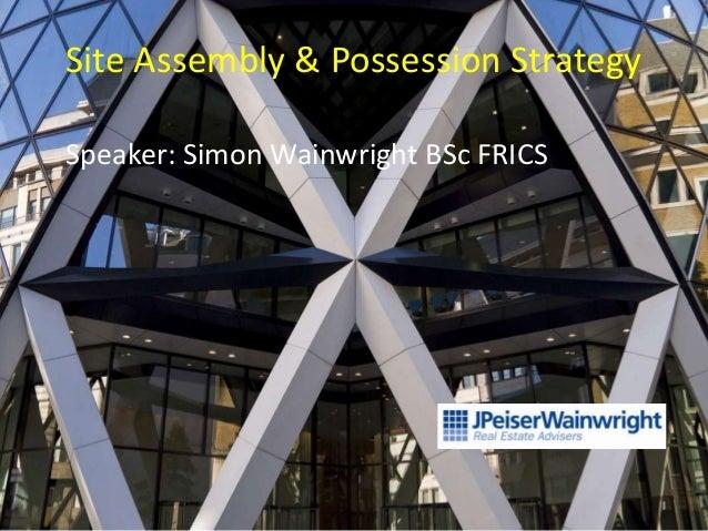 Site Assembly & Possession StrategySpeaker: Simon Wainwright BSc FRICS                                      1