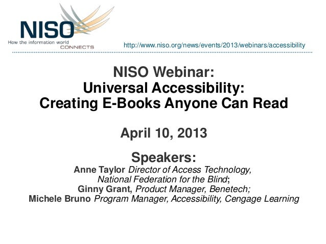 NISO Webinar:Universal Accessibility:Creating E-Books Anyone Can ReadApril 10, 2013Speakers:Anne Taylor Director of Access...
