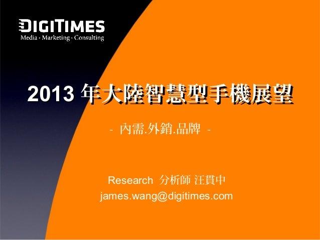 2013 年大陸智慧型手機展望     - 內需․外銷․品牌 -      Research 分析師 汪貫中    james.wang@digitimes.com