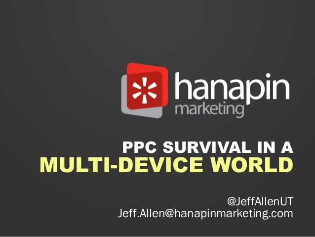 PPC SURVIVAL IN AMULTI-DEVICE WORLD                        @JeffAllenUT     Jeff.Allen@hanapinmarketing.com