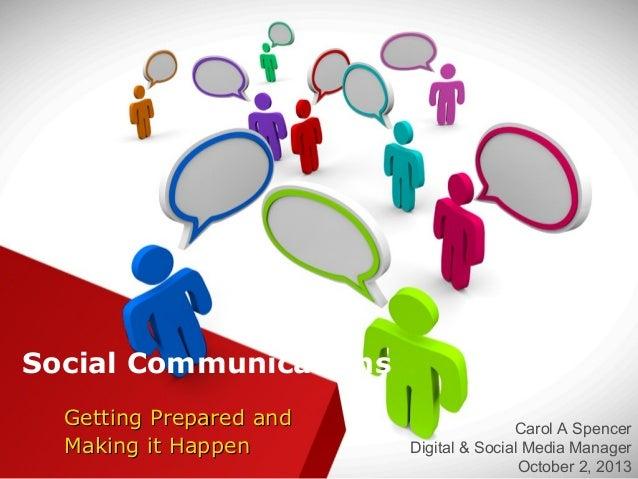 Social Communications Getting Prepared andGetting Prepared and Making it HappenMaking it Happen Carol A Spencer Digital & ...