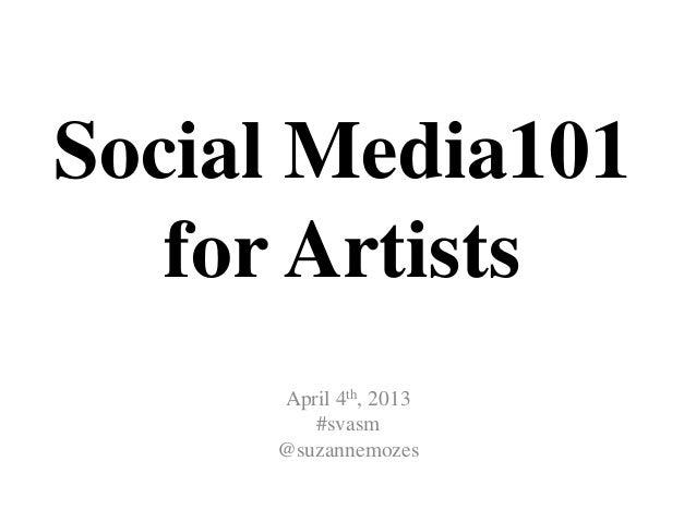 Social Media101   for Artists     April 4th, 2013        #svasm     @suzannemozes