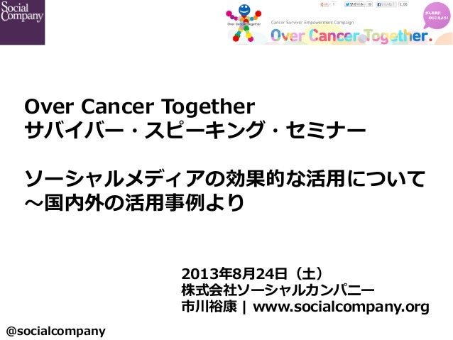 @socialcompany  2013年年8⽉月24⽇日(⼟土) 株式会社ソーシャルカンパニー  市川裕康 | www.socialcompany.org Over Cancer Together サバイバー・スピーキング・セミナ...
