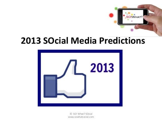 2013 SOcial Media Predictions            © SO! What? SOcial           www.sowhatsocial.com
