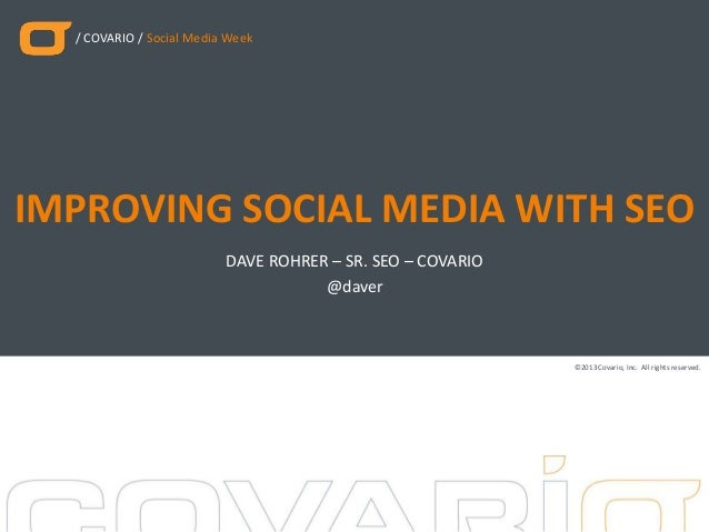 / COVARIO / Social Media Week ©2013Covario, Inc. All rights reserved. DAVE ROHRER – SR. SEO – COVARIO IMPROVING SOCIAL MED...