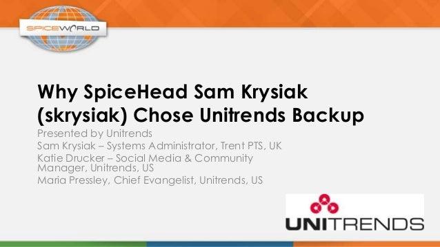 Why SpiceHead Sam Krysiak(skrysiak) Chose Unitrends BackupPresented by UnitrendsSam Krysiak – Systems Administrator, Trent...