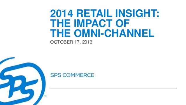 2014 RETAIL INSIGHT: THE IMPACT OF THE OMNI-CHANNEL OCTOBER 17, 2013