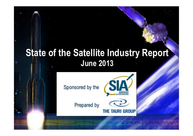 State of the Satellite Industry Report June 2013 Sponsored by the Prepared by