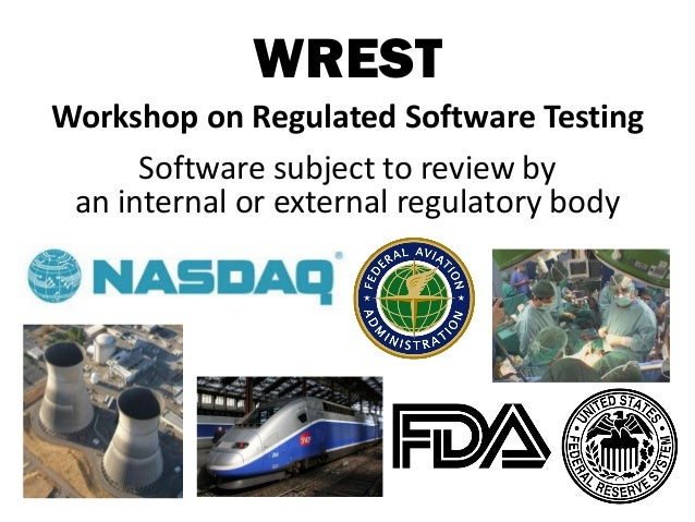WREST Workshop on Regulated Software Testing Software subject to review by an internal or external regulatory body