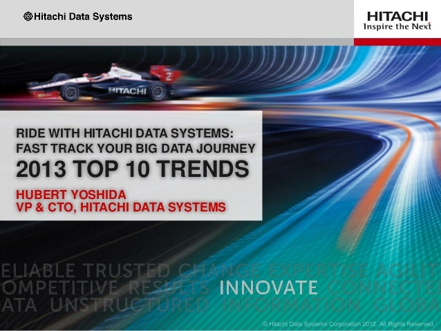 RIDE WITH HITACHI DATA SYSTEMS:FAST TRACK YOUR BIG DATA JOURNEY2013 TOP 10 TRENDSHUBERT YOSHIDAVP & CTO, HITACHI DATA SYST...