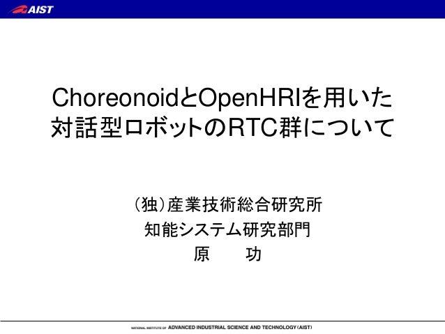 ChoreonoidとOpenHRIを用いた 対話型ロボットのRTC群について (独)産業技術総合研究所 知能システム研究部門 原 功