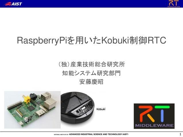 RaspberryPiを用いたKobuki制御RTC (独)産業技術総合研究所 知能システム研究部門 安藤慶昭 1
