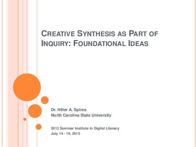 CREATIVE SYNTHESIS AS PART OF INQUIRY: FOUNDATIONAL IDEAS Dr. Hiller A. Spires North Carolina State University 2013 Summer...