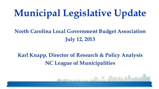 Municipal Legislative Update North Carolina Local Government Budget Association July 12, 2013 Karl Knapp, Director of Rese...