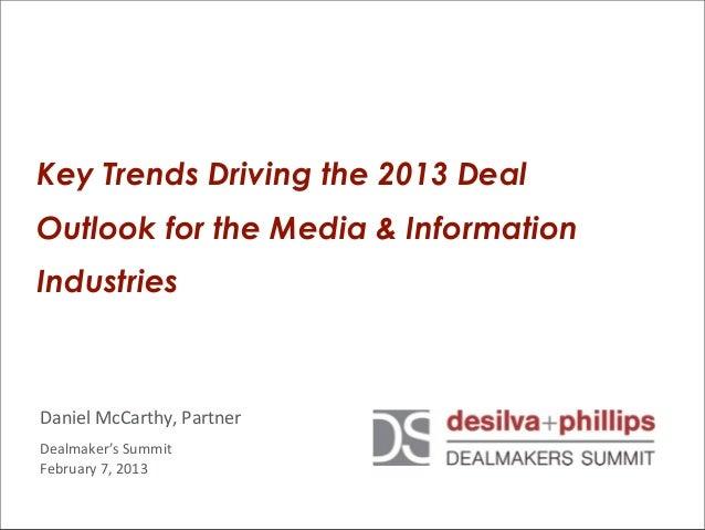 Key Trends Driving the 2013 DealOutlook for the Media & InformationIndustriesDaniel McCarthy, PartnerDealmaker's Sum...