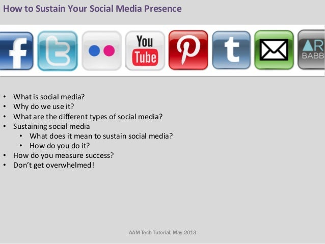 How to Sustain Your Social Media Presence         • What is social media? • Why ...